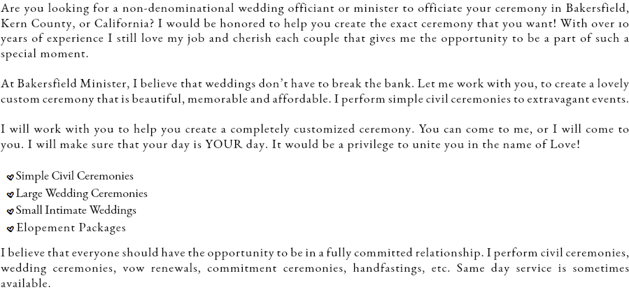 Are you looking for a non-denominational wedding officiant or minister to officiate your ceremony in Bakersfield, Kern County, or California? I would be honored to help you create the exact ceremony that you want! With over 10 years of experience I still love my job and cherish each couple that gives me the opportunity to be a part of such a special moment. At Bakersfield Minister, I believe that weddings don't have to break the bank. Let me work with you, to create a lovely custom ceremony that is beautiful, memorable and affordable. I perform simple civil ceremonies to extravagant events. I will work with you to help you create a completely customized ceremony. You can come to me, or I will come to you. I will make sure that your day is YOUR day. It would be a privilege to unite you in the name of Love! .Simple Civil Ceremonies .Large Wedding Ceremonies .Small Intimate Weddings .Elopement Packages I believe that everyone should have the opportunity to be in a fully committed relationship. I perform civil ceremonies, wedding ceremonies, vow renewals, commitment ceremonies, handfastings, etc. Same day service is sometimes available.
